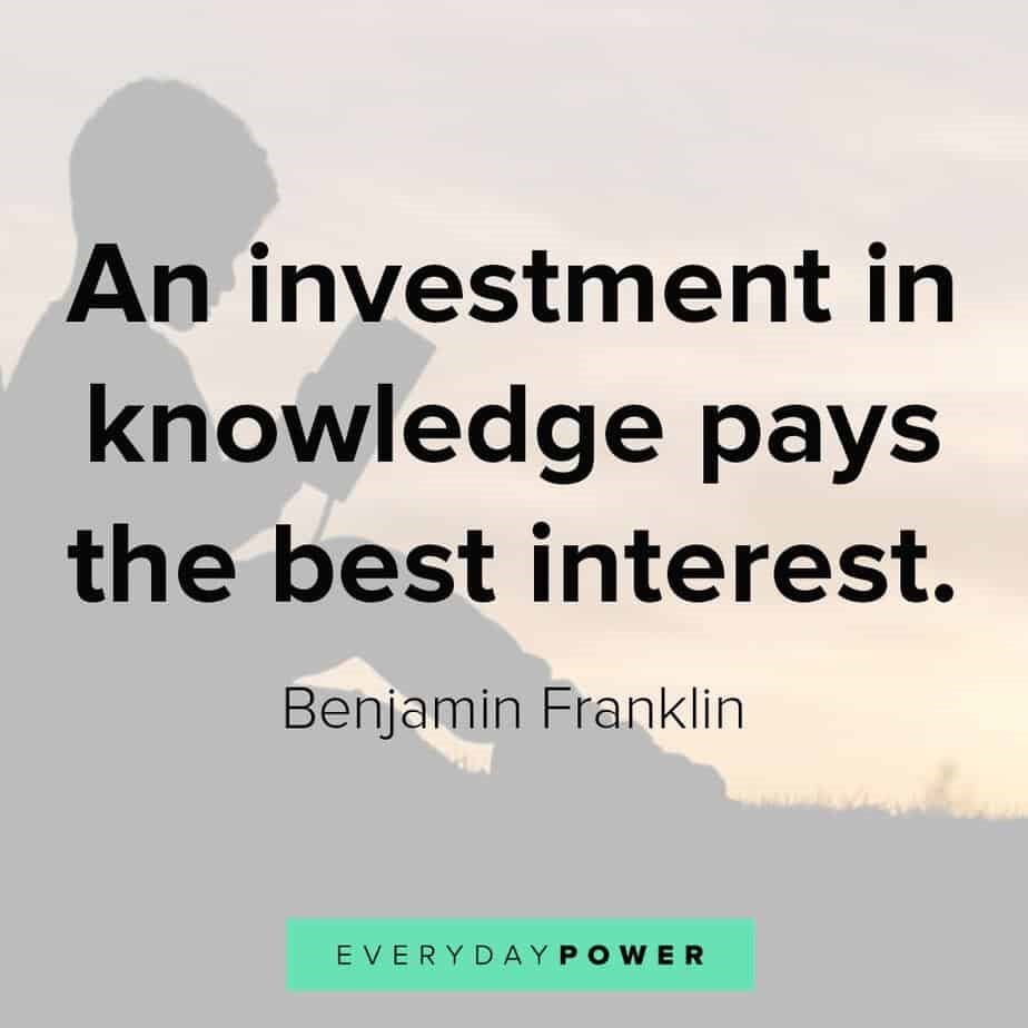 An investment in knowledge pays the best interest
