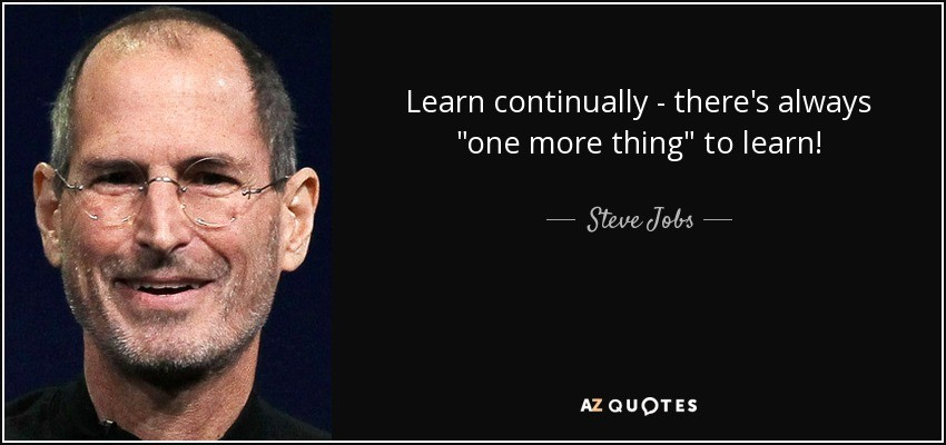 Learn continually - there is always one more thing to learn